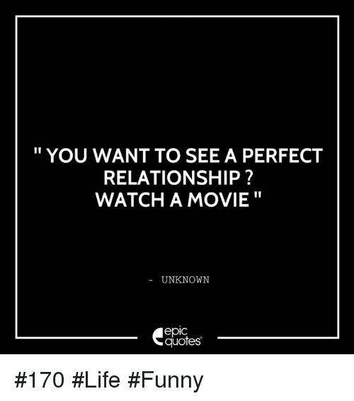 Life Funny: YOU WANT TO SEE A PERFECT  RELATIONSHIP?  WATCH A MOVIE  UNKNOWN  epIC  quotes #170 #Life #Funny