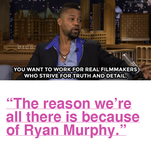 """Cuba Gooding Jr.: YOU WANT TO WORK FOR REAL FILMMAKERS  WHO STRIVE FOR TRUTH AND DETAIL. <h2><a href=""""http://www.nbc.com/the-tonight-show/video/cuba-gooding-jr-credits-ryan-murphy-for-people-v-oj-simpson-success/3003743"""" target=""""_blank"""">&ldquo;The reason we&rsquo;re all there is because of Ryan Murphy.&rdquo;</a></h2>"""