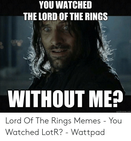 Funny Lord Of The Rings: YOU WATCHED  THE LORD OF THE RINGS  WITHOUT ME?  quickmeme.com Lord Of The Rings Memes - You Watched LotR? - Wattpad