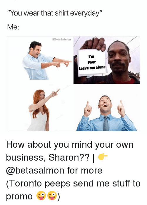 """Being Alone, Memes, and Business: """"You wear that shirt everyday""""  Me:  @BetaSalmon  I'm  Poor  Leave me alone How about you mind your own business, Sharon?? 