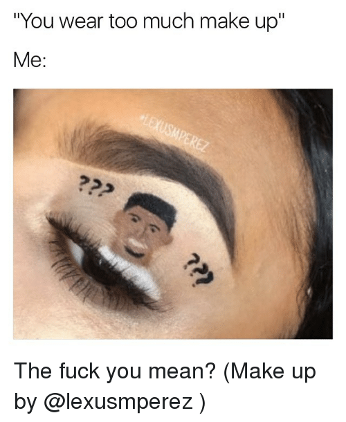 """Memes, 🤖, and Means: """"You wear too much make up""""  Me The fuck you mean? (Make up by @lexusmperez )"""