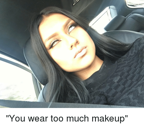 You Wear Too Much Makeup | Makeup Meme on SIZZLE