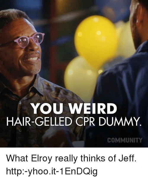 Cpr Dummy: YOU WEIRD  HAIR-GELLED CPR DUMMY  COMMUNITY What Elroy really thinks of Jeff. http:-yhoo.it-1EnDQig