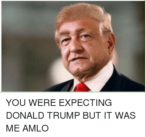Dank, Donald Trump, and Trump: YOU WERE EXPECTING DONALD TRUMP BUT IT WAS ME AMLO