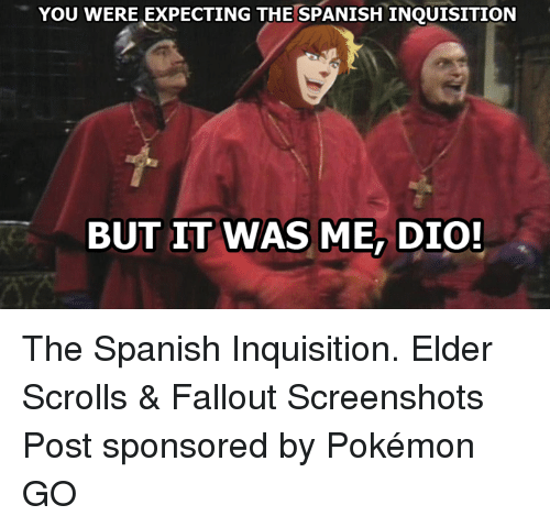 Pokemon: YOU WERE EXPECTING THE SPANISHINQUISITION  BUT IT WAS ME DIO! The Spanish Inquisition. ★Elder Scrolls & Fallout Screenshots  Post sponsored by Pokémon GO