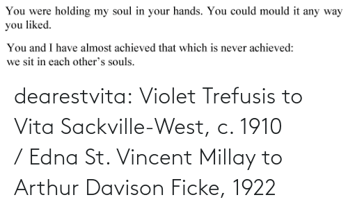 Arthur: You were  holding my soul in your hands. You could mould it any way  you liked.   You and I have almost achieved that which is never achieved:  we sit in each other's souls. dearestvita: Violet Trefusis to Vita Sackville-West, c. 1910  / Edna St. Vincent Millay to Arthur Davison Ficke, 1922
