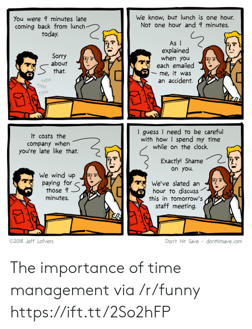 Staff Meeting: You were minutes late  coming back from lunch  today.  We know, but lunch is one hour.  Not one hour and 9 minutes.  Sorry  about  that.  As I  explained  when you  each emailed  me, it was  an accident.  type  type  type  It costs the  company when  you're late like that.  I guess I need to be careful  with how I spend my time  while on the clock.  Exactly! Shame  on you  We wind up o  paying for  those 9  minutes.  We've slated an  hour to discuss  this in tomorrow's  staff meeting.  ©2018 Jeff Lofvers  Don't Hit Save - donthitsave.com The importance of time management via /r/funny https://ift.tt/2So2hFP