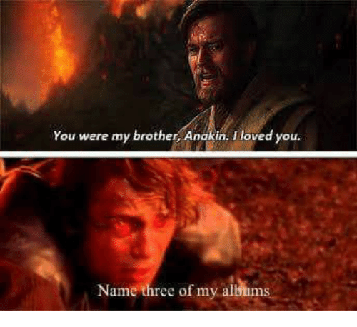 you were my brother anakin: You were my brother, Anakin. I loved you.  Name three of my allbums