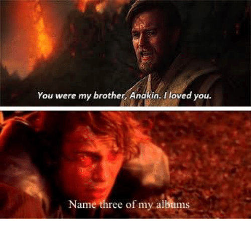 you were my brother anakin: You were my brother, Anakin. l loved y  Name three of my albums