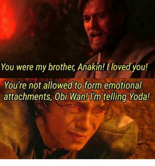 you were my brother anakin: You were my brother Anakin! /loved you!  You're not allowed to form emotional  attachments, Obi Wan! Im telling Yoda!