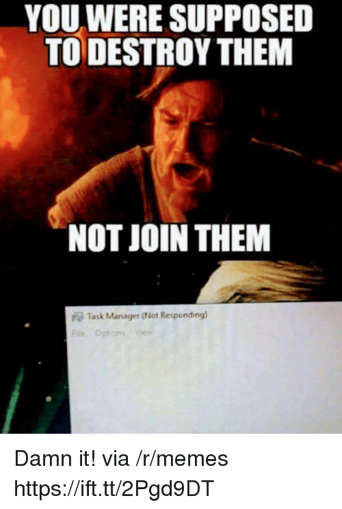 not responding: YOU WERE SUPPOSED  TO DESTROY THEM  NOT JOIN THEM  Task Manager (Not Responding)  Fae Options Vies Damn it! via /r/memes https://ift.tt/2Pgd9DT