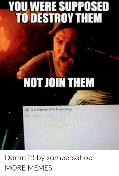 not responding: YOU WERE SUPPOSED  TO DESTROY THEM  NOT JOIN THEM  Task Manager (Not Responding)  Fae Options Vies Damn it! by sameersahoo MORE MEMES