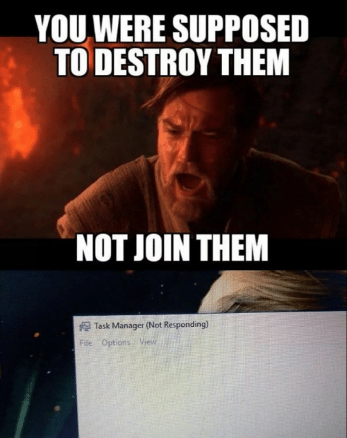 not responding: YOU WERE SUPPOSED  TO DESTROY THEM  NOT JOIN THEM  Task Manager (Not Responding)  File Options View