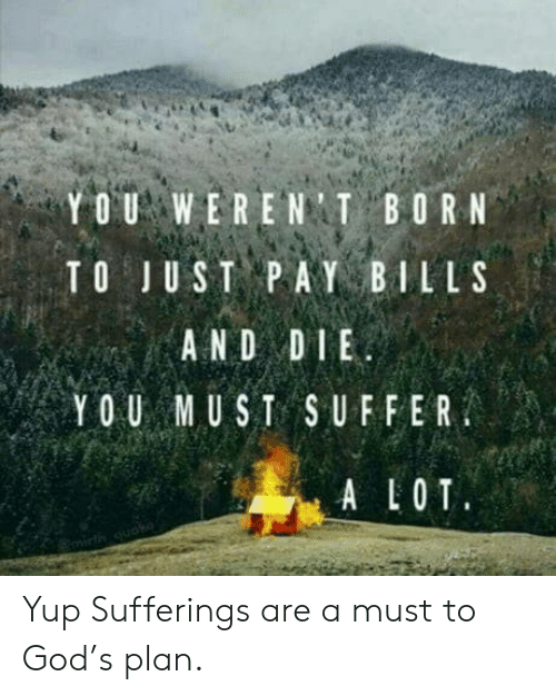 alot: YOU WERENT BORN  TO JUST PAY BILLS  AND DIE  YOU MUST SUFFER  ALOT  quako Yup Sufferings are a must to God's plan.