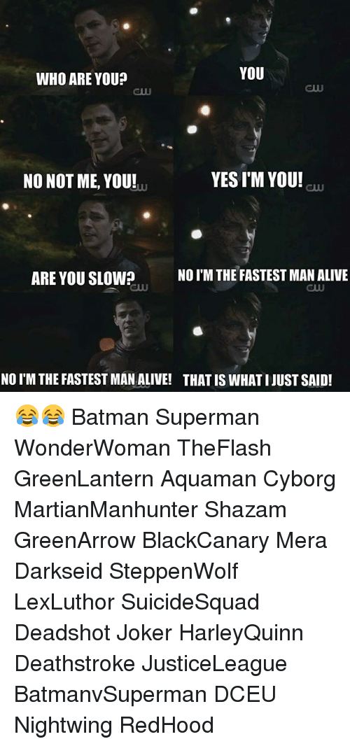 Fastest Man Alive: YOU  WHO ARE YOU?  YESIM YOU!  NO NOT ME, YOU!  ARE YOU SLOW? NO IM THE FASTEST MAN ALIVE  NO I'M THE FASTEST MAN ALIVE! THAT IS WHATIJUSTSAID! 😂😂 Batman Superman WonderWoman TheFlash GreenLantern Aquaman Cyborg MartianManhunter Shazam GreenArrow BlackCanary Mera Darkseid SteppenWolf LexLuthor SuicideSquad Deadshot Joker HarleyQuinn Deathstroke JusticeLeague BatmanvSuperman DCEU Nightwing RedHood