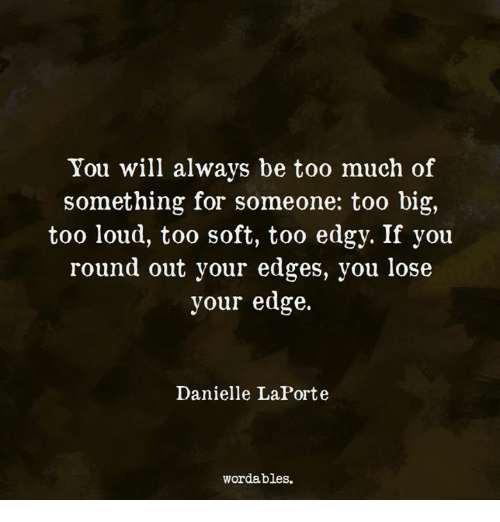 edges: You will always be too much of  something for someone: too big,  too loud, too soft, too edgy. If you  round out your edges, you lose  your edge.  Danielle LaPorte  wordables.