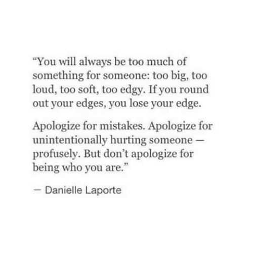 """edges: """"You will always be too much of  something for someone: too big, too  loud, too soft, too edgy. If you round  out your edges, you lose your edge  Apologize for mistakes. Apologize for  unintentionally hurting someone  profusely. But don't apologize for  being who you are.""""  Danielle Laporte"""