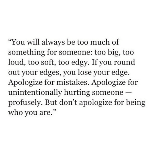 """edges: """"You will always be too much of  something for someone: too big, too  loud, too soft, too edgy. If you round  out your edges, you lose your edge.  Apologize for mistakes. Apologize for  unintentionally hurting someone  profusely. But don't apologize for being  who you are.""""  05"""