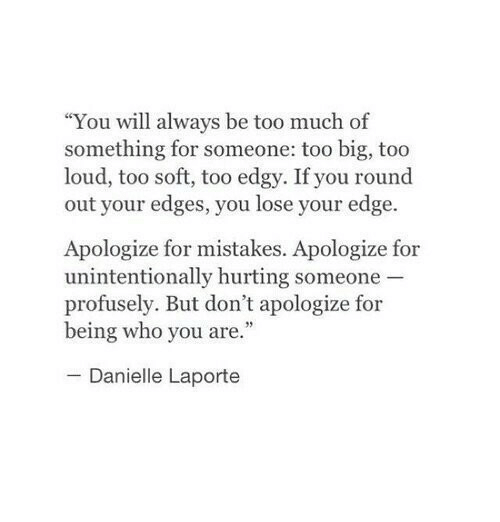 """edges: """"You will always be too much of  something for someone: too big, too  loud, too soft, too edgy. If you round  out your edges, you lose your edge.  Apologize for mistakes. Apologize for  unintentionally hurting someone  profusely. But don't apologize for  being who you are.""""  Danielle Laporte"""