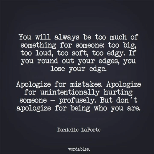 edges: You will always be too much of  something for someone: too b  too loud, too soft, too edgy. If  you round out your edges, you  lose your edge.  Apologize for mistakes. Apologize  for unintentionally hurting  someone - profusely. But don't  apologize for being who you are.  Danielle LaPorte  wordables.