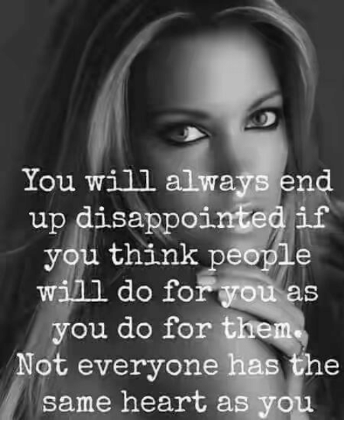 disappoint: You will always end  up disappointed if  you think people  will do for you as  you do for them  Not everyone has the  same heart as you