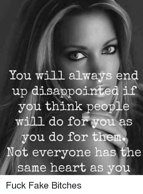 disappoint: You will always end  up disappointed if  you think people  will do for you as  you do for them  Not everyone has the  same heart as you Fuck Fake Bitches