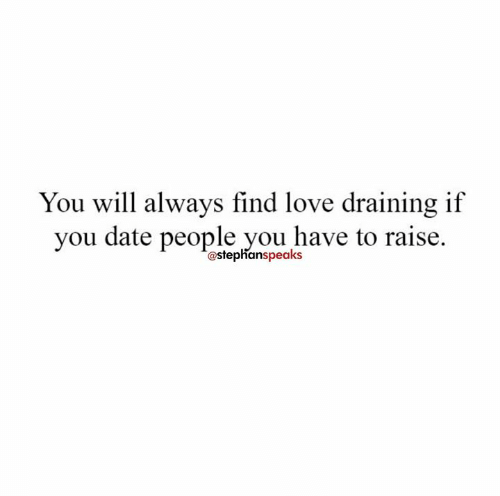 Draining: You will always find love draining if  you date people you have to raise.  @stephanspeaks