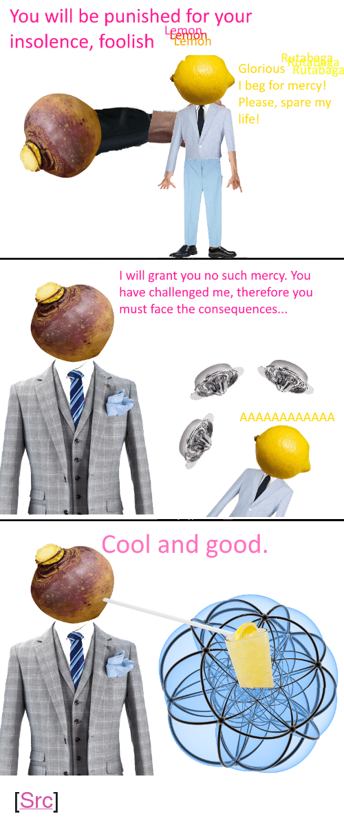 """insolence: You will be punished for your  insolence, foolish  Glorious Rutabaga  l beg for mercy!  Please, spare my  life  I will grant you no such mercy. You  have challenged me, therefore you  must face the consequences...  Cool and good <p>[<a href=""""https://www.reddit.com/r/surrealmemes/comments/7m2825/when_life_gives_you_lemon/"""">Src</a>]</p>"""