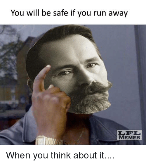 Running Away Meme: You will be safe if you run away  MEMES When you think about it....