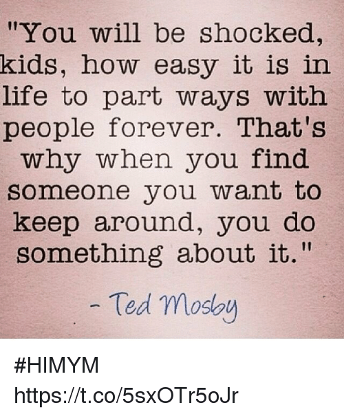 "Life, Memes, and Ted: You will be shocked,  kids, how easy it is in  life to part ways with  people forever. That's  why when you find  someone you want to  keep around, you do  something about it.""  Ted moso #HIMYM https://t.co/5sxOTr5oJr"