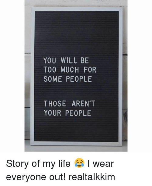 Life, Memes, and Too Much: YOU WILL BE  TOO MUCH FOR  SOME PEOPLE  THOSE AREN'T  YOUR PEOPLE Story of my life 😂 I wear everyone out! realtalkkim