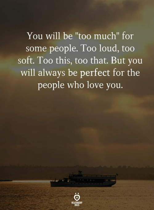 """Too Loud: You will be """"too much"""" for  some people. Too loud, too  soft. Too this, too that. But you  will always be perfect for the  people who love you.  RELATIONSHIP  RULES"""