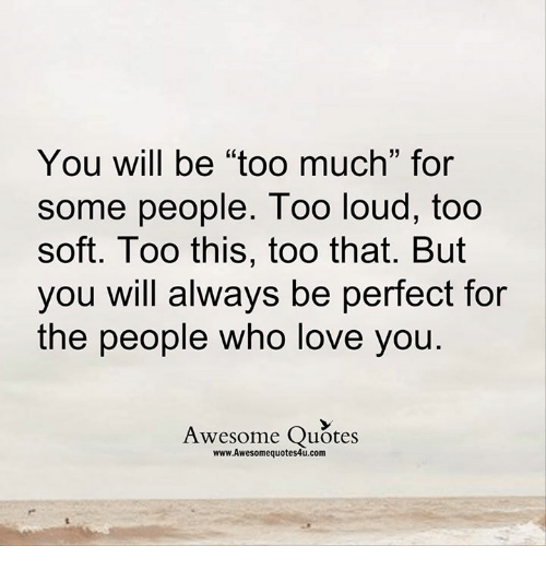 Quotes About People Who Notice: You Will Be Too Much For Some People Too Loud Too Soft Too