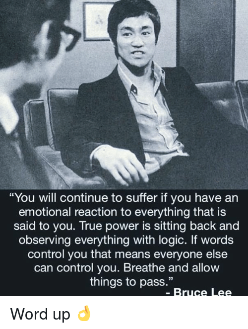 """Bruce Lee: """"You will continue to suffer if you have an  emotional reaction to everything that is  said to you. True power is sitting back and  observing everything with logic. If words  control you that means everyone else  can control you. Breathe and allow  things to pass.""""  - Bruce Lee Word up 👌"""