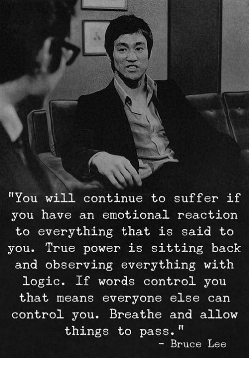 """Bruce Lee: """"You will continue to suffer if  you have an emotional reaction  to everything that is said to  you. True power is sitting back  and observing everything with  logic. If words control you  that means everyone else can  control you. Breathe and allow  things to pass.""""  Bruce Lee"""
