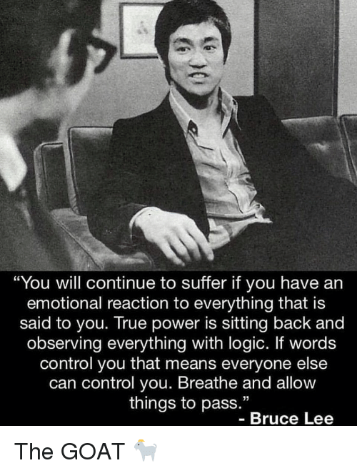 """Bruce Lee: """"You will continue to suffer if you have an  emotional reaction to everything that is  said to you. True power is sitting back and  observing everything with logic. If words  control you that means everyone else  can control you. Breathe and allow  things to pass.""""  Bruce Lee The GOAT 🐐"""