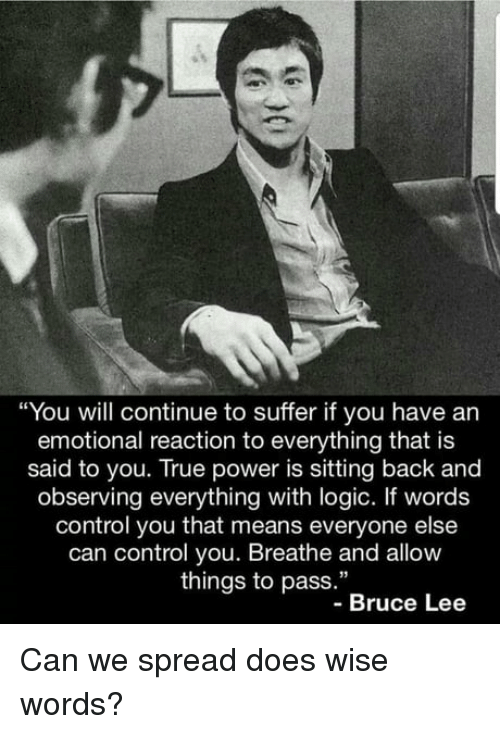 """Bruce Lee: """"You will continue to suffer if you have an  emotional reaction to everything that is  said to you. True power is sitting back and  observing everything with logic. If words  control you that means everyone else  can control you. Breathe and allow  things to pass.""""  -Bruce Lee Can we spread does wise words?"""