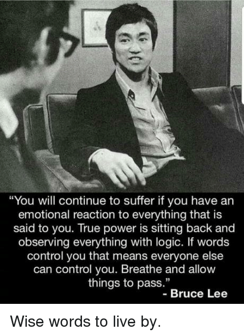 """Bruce Lee: """"You will continue to suffer if you have an  emotional reaction to everything that is  said to you. True power is sitting back and  observing everything with logic. If words  control you that means everyone else  can control you. Breathe and allow  things to pass.""""  -Bruce Lee Wise words to live by."""