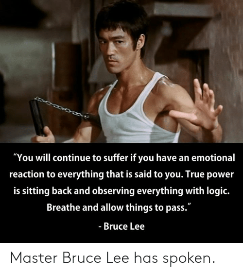 """Bruce Lee: """"You will continue to suffer if you have an emotional  reaction to everything that is said to you. True power  is sitting back and observing everything with logic.  Breathe and allow things to pass.""""  - Bruce Lee Master Bruce Lee has spoken."""