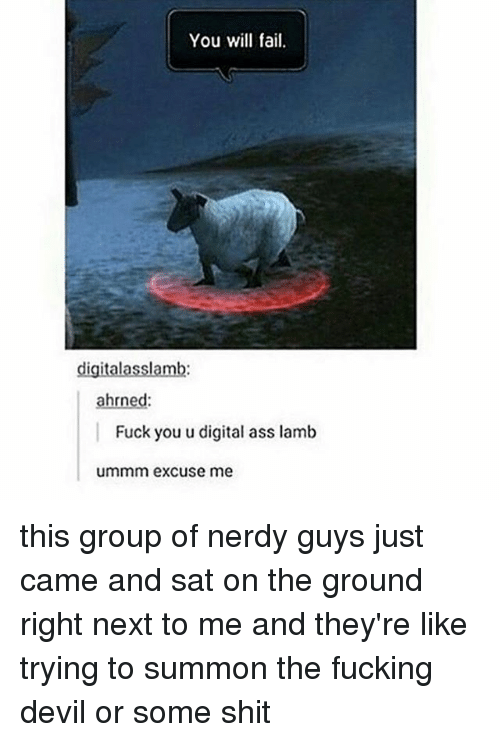 Ass, Fail, and Fuck You: You will fail.  lgita  ahrned  Fuck you u digital ass lamb  ummm excuse me this group of nerdy guys just came and sat on the ground right next to me and they're like trying to summon the fucking devil or some shit