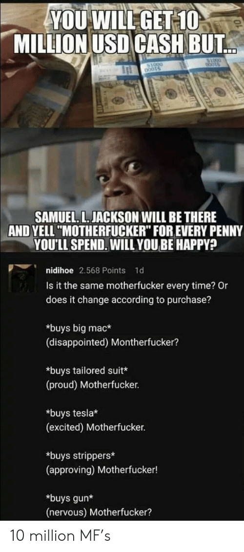 "penny: YOU WILL GET 10  MILLION USD CASH BUT  bots  SAMUEL. L. JACKSON WILL BE THERE  AND YELL ""MOTHERFUCKER"" FOR EVERY PENNY  YOU'LL SPEND. WILL YOUBE HAPPY?  nidihoe 2.568 Points  1d  Is it the same motherfucker every time? Or  does it change according to purchase?  *buys big mac*  (disappointed) Montherfucker?  *buys tailored suit*  (proud) Motherfucker.  *buys tesla*  (excited) Motherfucker.  *buys strippers*  (approving) Motherfucker!  *buys gun*  