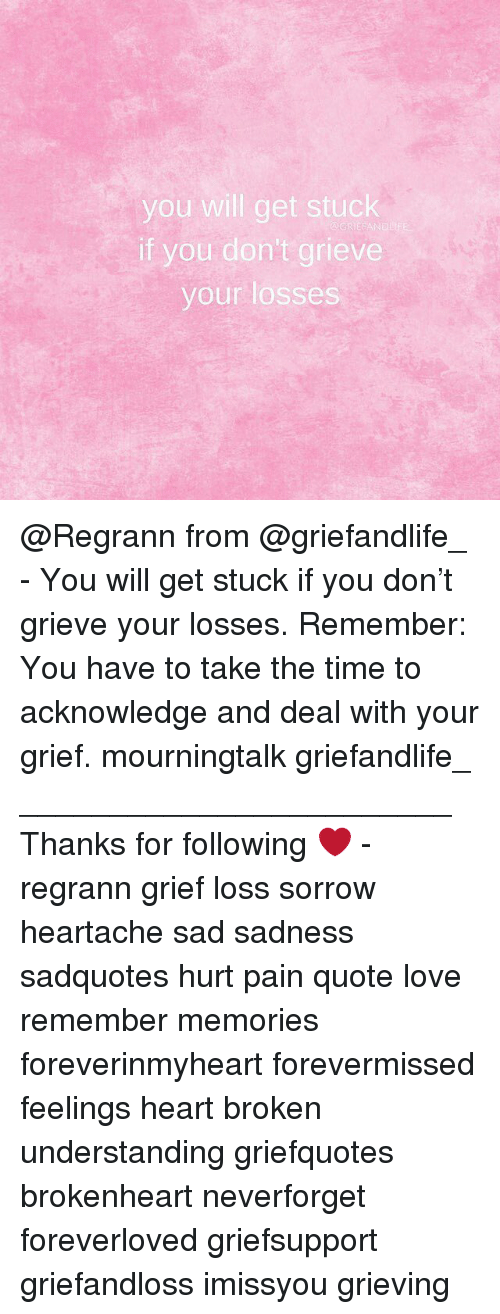 brokenheart: you will get stuck  if you don't grieve  your losses  GRIEFANDLFE @Regrann from @griefandlife_ - You will get stuck if you don't grieve your losses. Remember: You have to take the time to acknowledge and deal with your grief. mourningtalk griefandlife_ ________________________ Thanks for following ❤️ - regrann grief loss sorrow heartache sad sadness sadquotes hurt pain quote love remember memories foreverinmyheart forevermissed feelings heart broken understanding griefquotes brokenheart neverforget foreverloved griefsupport griefandloss imissyou grieving