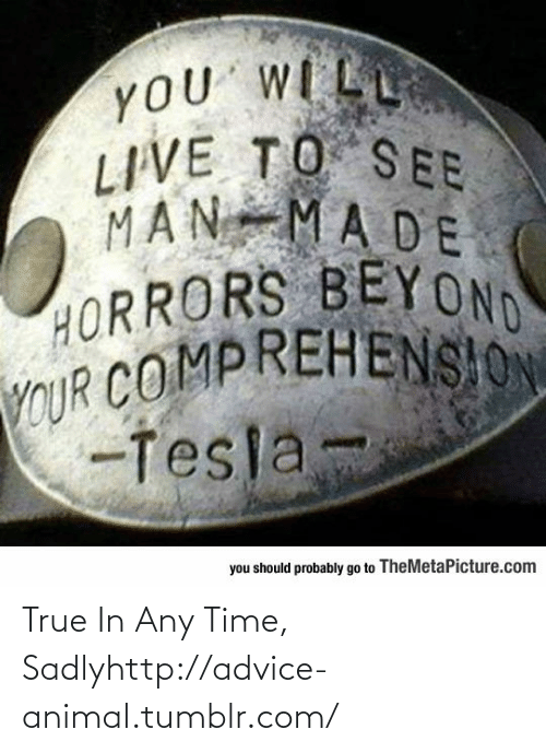Horrors: yOU WILL  LIVE TO S EE  MAN MADE  HORRORS BEYOND  YCUR COMPREHENSION  -Tesla-  you should probably go to TheMetaPicture.com True In Any Time, Sadlyhttp://advice-animal.tumblr.com/