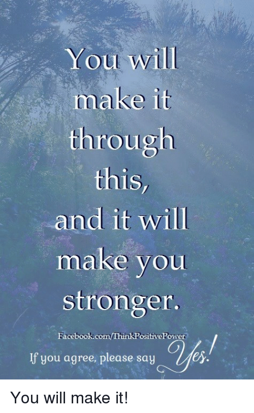 Facebook, Memes, and facebook.com: You will  make it  through  this  and it will  make you  stronger  Facebook.com/ThinkPositivePower  If you agree, please saye  er. You will make it!