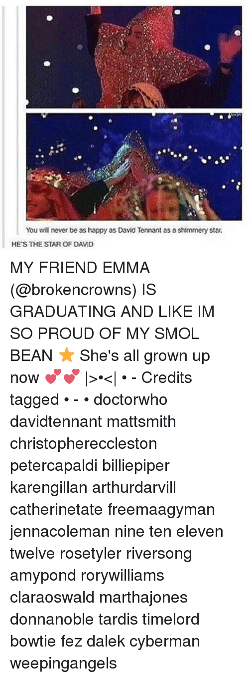 David Tennant: You will never be as happy as David Tennant as a shimmery star.  HE'S THE STAR OF DAVID MY FRIEND EMMA (@brokencrowns) IS GRADUATING AND LIKE IM SO PROUD OF MY SMOL BEAN ⭐️ She's all grown up now 💕💕  >•<  • - Credits tagged • - • doctorwho davidtennant mattsmith christophereccleston petercapaldi billiepiper karengillan arthurdarvill catherinetate freemaagyman jennacoleman nine ten eleven twelve rosetyler riversong amypond rorywilliams claraoswald marthajones donnanoble tardis timelord bowtie fez dalek cyberman weepingangels