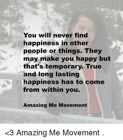Memes, 🤖, and May: You will never find  happiness in other  people or things. They  may make you happy but  that's temporary. True  and long lasting  happiness has to come  from within you.  Amazing Me Movement <3 Amazing Me Movement  .