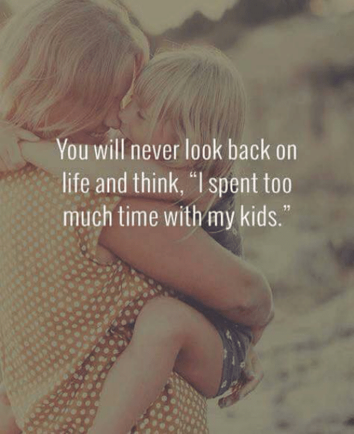 """too-much-time: You will never look back on  life and think, """"l spent too  much time with my kids."""""""