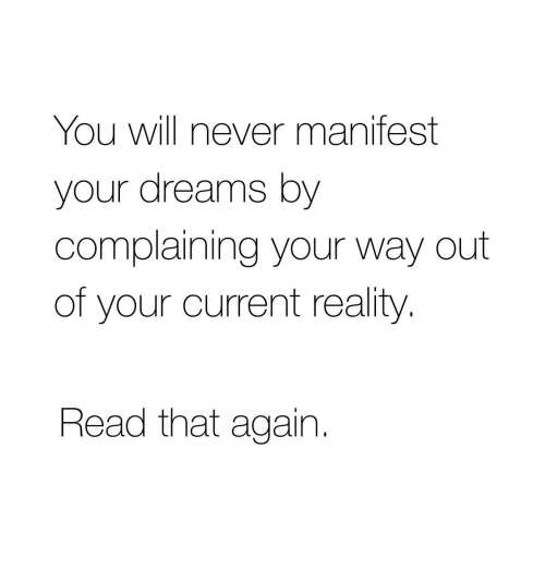 manifest: You will never manifest  your dreams by  complaining your way out  of your current reality  Read that again