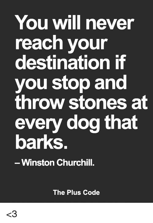 Winston Churchill: You will never  reach your  destination if  you stop and  throw stones at  every dog that  barks  Winston Churchill.  The Plus Code <3
