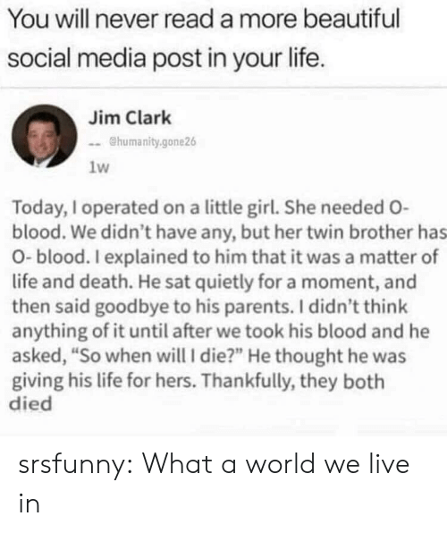 """A Matter: You will never read a more beautiful  social media post in your life.  Jim Clark  @humanity.gone26  1w  Today, I operated on a little girl. She needed O-  blood. We didn't have any, but her twin brother has  O-blood. I explained to him that it was a matter of  life and death. He sat quietly for a moment, and  then said goodbye to his parents. I didn't think  anything of it until after we took his blood and he  asked, """"So when will I die?"""" He thought he was  giving his life for hers. Thankfully, they both  died srsfunny:  What a world we live in"""